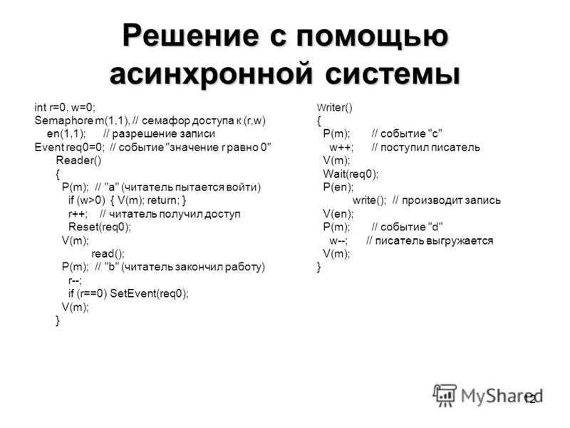 12 Решение с помощью асинхронной системы int r=0, w=0; Semaphore m(1,1), // семафор доступа к (r,w) en(1,1); // разрешение записи Event req0=0; // событие
