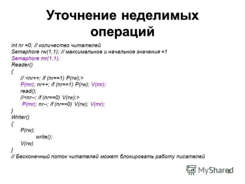 6 Уточнение неделимых операций int nr =0; // количество читателей Semaphore rw(1,1); // максимальное и начальное значения =1 Semaphore mr(1,1); Reader(){ // // P(mr); nr++; if (nr==1) P(rw); V(mr); read(); // // P(mr); nr--; if (nr==0) V(rw); V(mr);