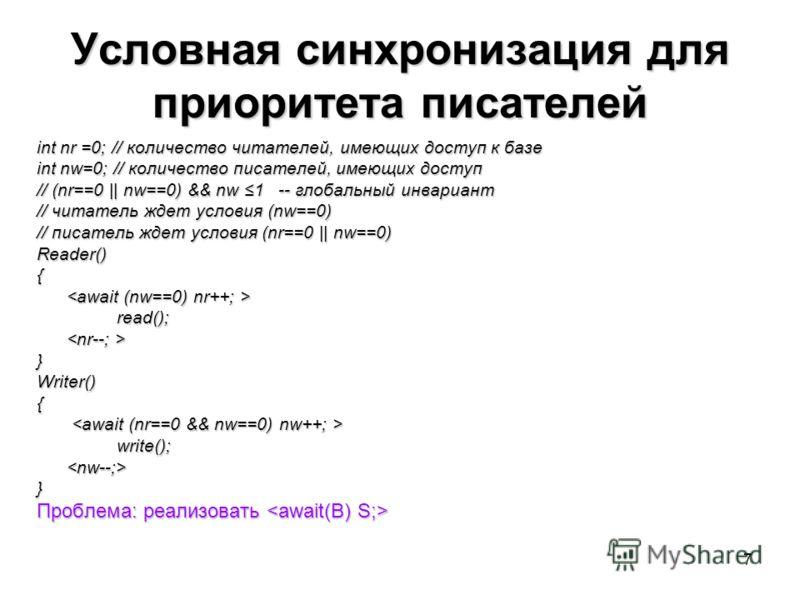 7 Условная синхронизация для приоритета писателей int nr =0; // количество читателей, имеющих доступ к базе int nw=0; // количество писателей, имеющих доступ // (nr==0 || nw==0) && nw 1 -- глобальный инвариант // читатель ждет условия (nw==0) // писа