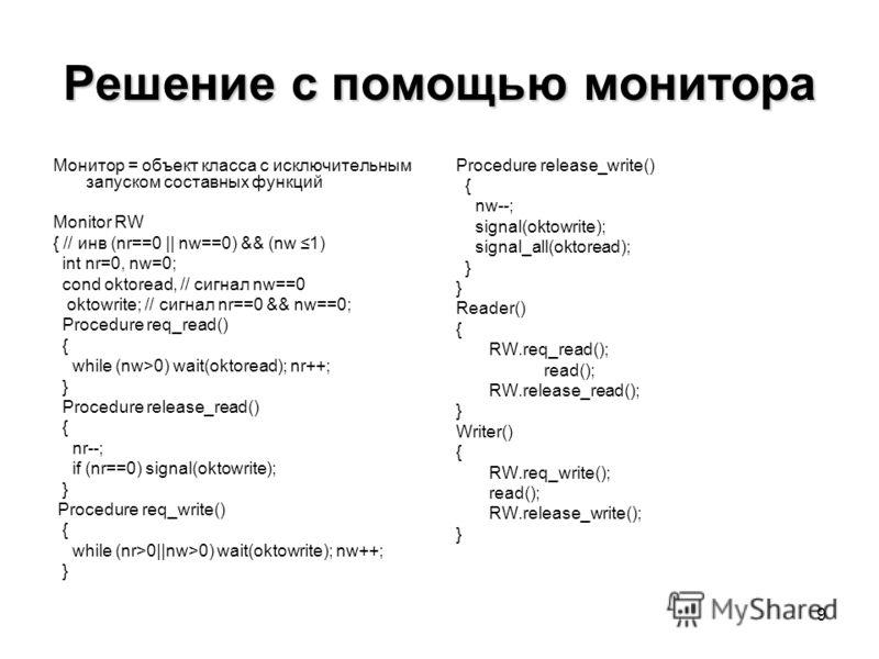 9 Решение с помощью монитора Монитор = объект класса с исключительным запуском составных функций Monitor RW { // инв (nr==0 || nw==0) && (nw 1) int nr=0, nw=0; cond oktoread, // сигнал nw==0 oktowrite; // сигнал nr==0 && nw==0; Procedure req_read() {