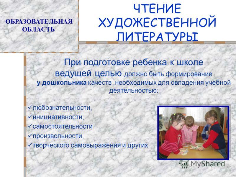 ЧТЕНИЕ ХУДОЖЕСТВЕННОЙ ЛИТЕРАТУРЫ ОБРАЗОВАТЕЛЬНАЯ ОБЛАСТЬ При подготовке ребенка к школе ведущей целью должно быть формирование у дошкольника качеств,необходимых для овладения учебной деятельностью: любознательности, инициативности, самостоятельности