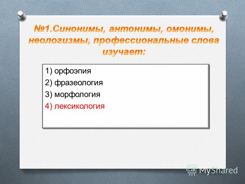 1) орфоэпия 2) фразеология 3) морфология 4) лексикология 1) орфоэпия 2) фразеология 3) морфология 4) лексикология