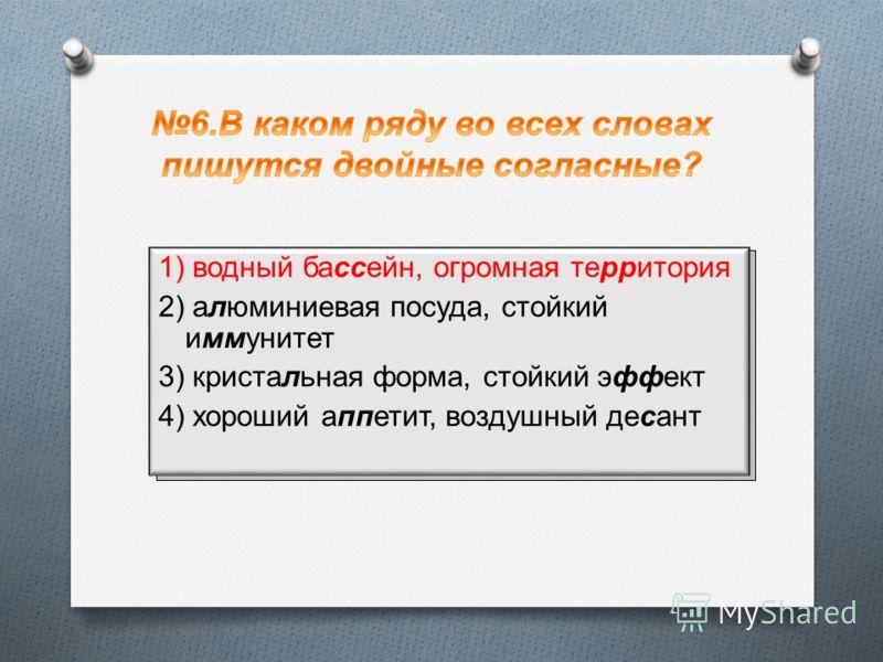 1) водный ба … ейн, огромная те … итория 2) а … юминиевая посуда, стойкий и … унитет 3) кристаль … ьная форма, стойкий э … ект 4) хороший а … етит, воздушный де … ант 1) водный бассейн, огромная территория 2) алюминиевая посуда, стойкий иммунитет 3)