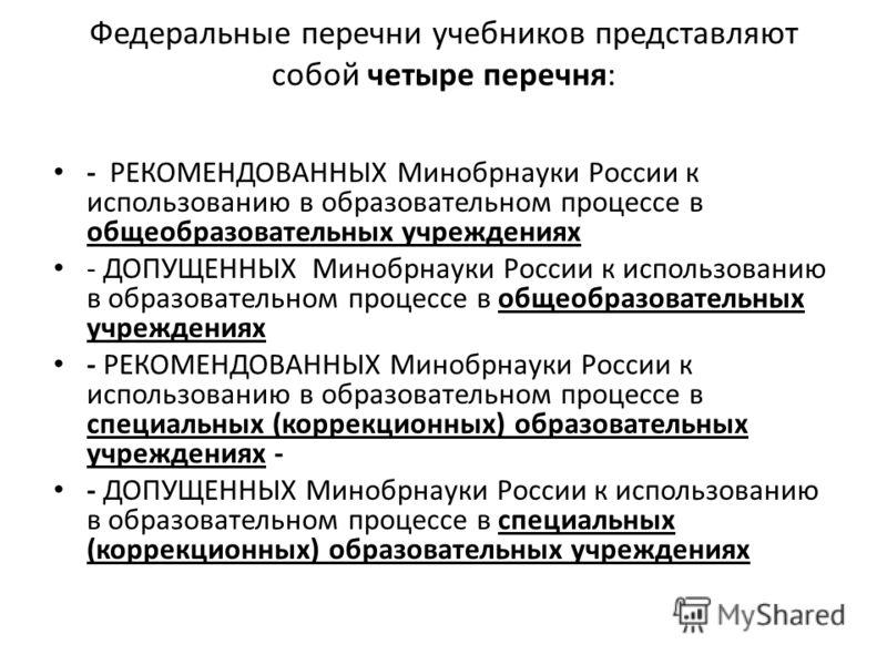 Федеральные перечни учебников представляют собой четыре перечня: - РЕКОМЕНДОВАННЫХ Минобрнауки России к использованию в образовательном процессе в общеобразовательных учреждениях - ДОПУЩЕННЫХ Минобрнауки России к использованию в образовательном проце