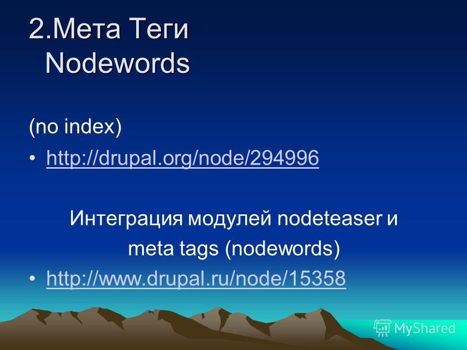 2.Мета Теги Nodewords 2.Мета Теги Nodewords (no index) http://drupal.org/node/294996 Интеграция модулей nodeteaser и meta tags (nodewords) http://www.drupal.ru/node/15358