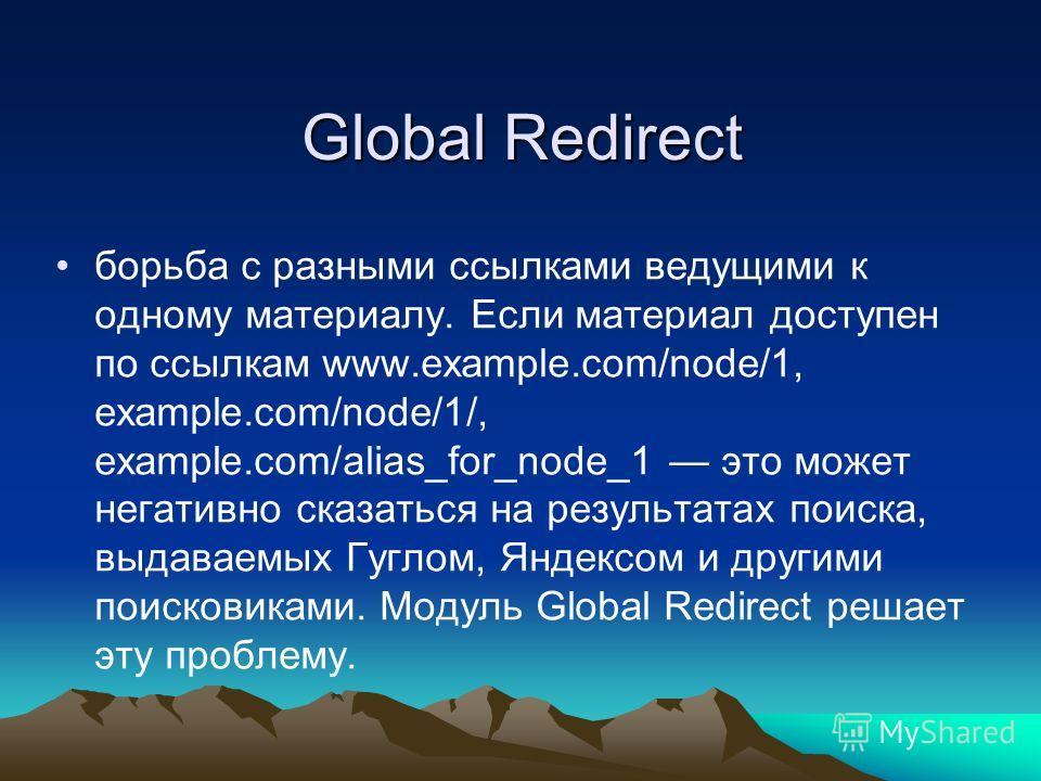 Global Redirect борьба с разными ссылками ведущими к одному материалу. Если материал доступен по ссылкам www.example.com/node/1, example.com/node/1/, example.com/alias_for_node_1 это может негативно сказаться на результатах поиска, выдаваемых Гуглом,