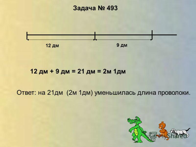 Задача 493 12 дм 9 дм 12 дм + 9 дм = 21 дм = 2м 1дм Ответ: на 21дм (2м 1дм) уменьшилась длина проволоки.