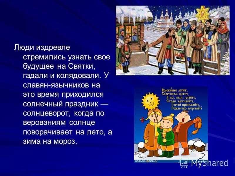 Люди издревле стремились узнать свое будущее на Святки, гадали и колядовали. У славян-язычников на это время приходился солнечный праздник солнцеворот, когда по верованиям солнце поворачивает на лето, а зима на мороз.
