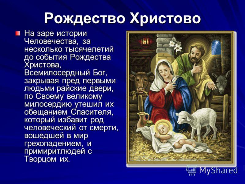 На заре истории Человечества, за несколько тысячелетий до события Рождества Христова, Всемилосердный Бог, закрывая пред первыми людьми райские двери, по Своему великому милосердию утешил их обещанием Спасителя, который избавит род человеческий от сме