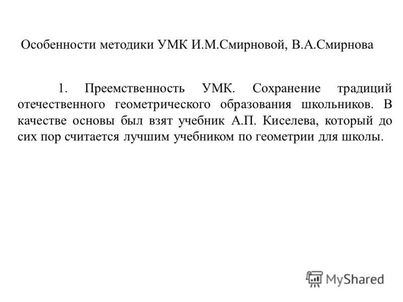 Особенности методики УМК И.М.Смирновой, В.А.Смирнова 1. Преемственность УМК. Сохранение традиций отечественного геометрического образования школьников. В качестве основы был взят учебник А.П. Киселева, который до сих пор считается лучшим учебником по