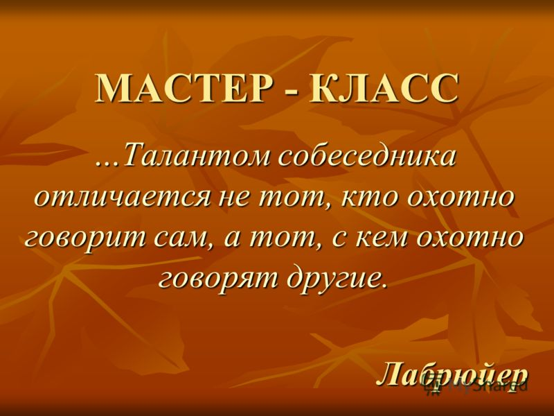 МАСТЕР - КЛАСС …Талантом собеседника отличается не тот, кто охотно говорит сам, а тот, с кем охотно говорят другие. Лабрюйер