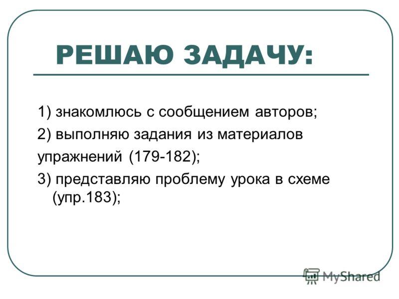 РЕШАЮ ЗАДАЧУ: 1) знакомлюсь с сообщением авторов; 2) выполняю задания из материалов упражнений (179-182); 3) представляю проблему урока в схеме (упр.183);