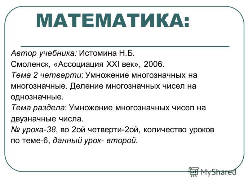 МАТЕМАТИКА: Автор учебника: Истомина Н.Б. Смоленск, «Ассоциация XXI век», 2006. Тема 2 четверти: Умножение многозначных на многозначные. Деление многозначных чисел на однозначные. Тема раздела: Умножение многозначных чисел на двузначные числа. урока-