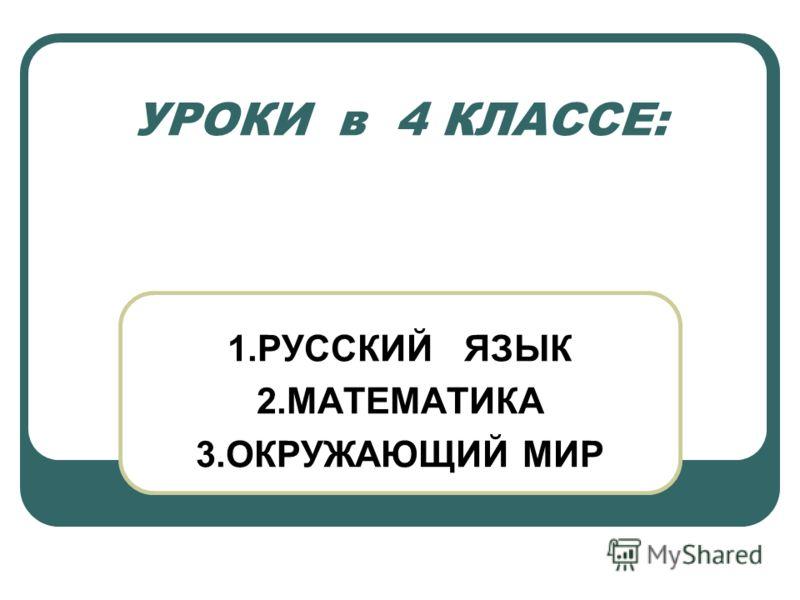 УРОКИ в 4 КЛАССЕ: 1.РУССКИЙ ЯЗЫК 2.МАТЕМАТИКА 3.ОКРУЖАЮЩИЙ МИР