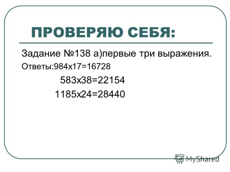 ПРОВЕРЯЮ СЕБЯ: Задание 138 а)первые три выражения. Ответы:984х17=16728 583х38=22154 1185х24=28440