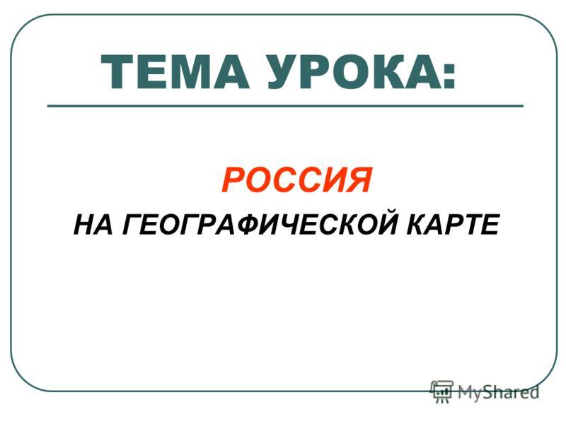 ТЕМА УРОКА: РОССИЯ НА ГЕОГРАФИЧЕСКОЙ КАРТЕ