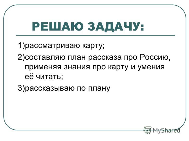 РЕШАЮ ЗАДАЧУ: 1)рассматриваю карту; 2)составляю план рассказа про Россию, применяя знания про карту и умения её читать; 3)рассказываю по плану
