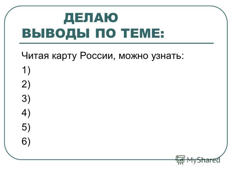ДЕЛАЮ ВЫВОДЫ ПО ТЕМЕ: Читая карту России, можно узнать: 1) 2) 3) 4) 5) 6)