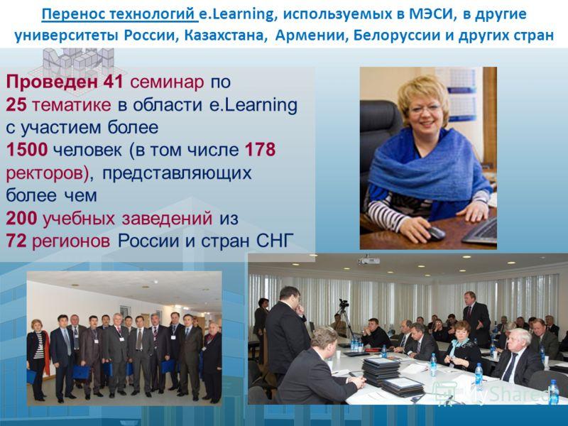 Перенос технологий e.Learning, используемых в МЭСИ, в другие университеты России, Казахстана, Армении, Белоруссии и других стран Проведен 41 семинар по 25 тематике в области e.Learning с участием более 1500 человек (в том числе 178 ректоров), предста