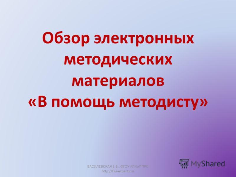 Обзор электронных методических материалов «В помощь методисту» ВАСИЛЕВСКАЯ Е.В., ФГОУ АПКиППРО http://fsu-expert.ru/