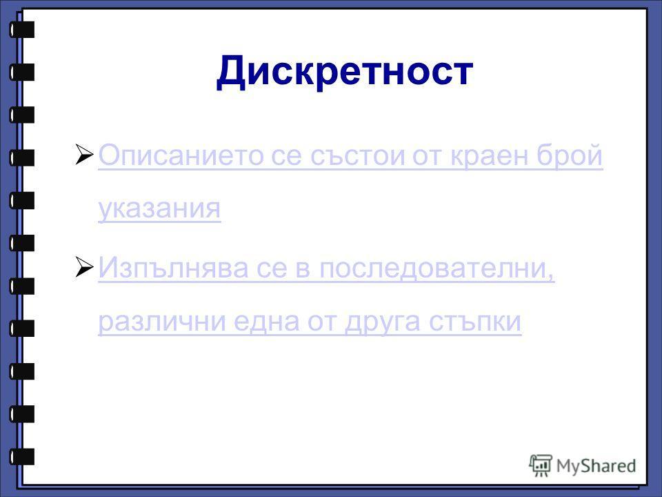 Дискретност Описанието се състои от краен брой указания Описанието се състои от краен брой указания Изпълнява се в последователни, различни една от друга стъпки Изпълнява се в последователни, различни една от друга стъпки
