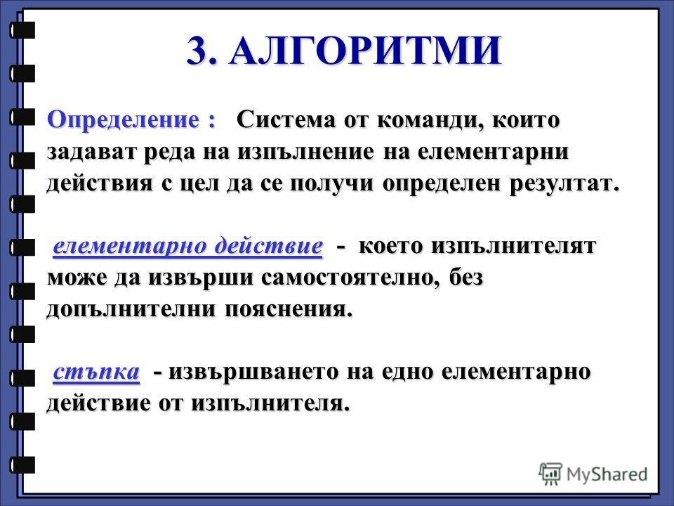 Определение : Система от команди, които задават реда на изпълнение на елементарни действия с цел да се получи определен резултат. елементарно действие - което изпълнителят може да извърши самостоятелно, без допълнителни пояснения. стъпка - извършване