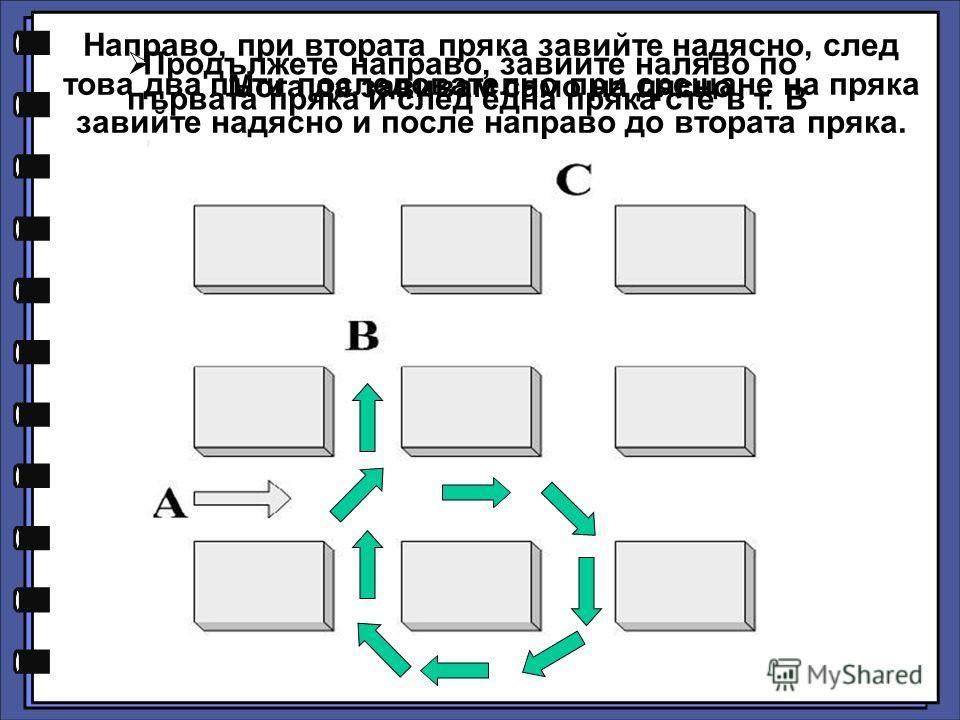 Продължете направо, завийте наляво по първата пряка и след една пряка сте в т. В Мога да завивам само на дясно Направо, при втората пряка завийте надясно, след това два пъти последователно при срещане на пряка завийте надясно и после направо до втора