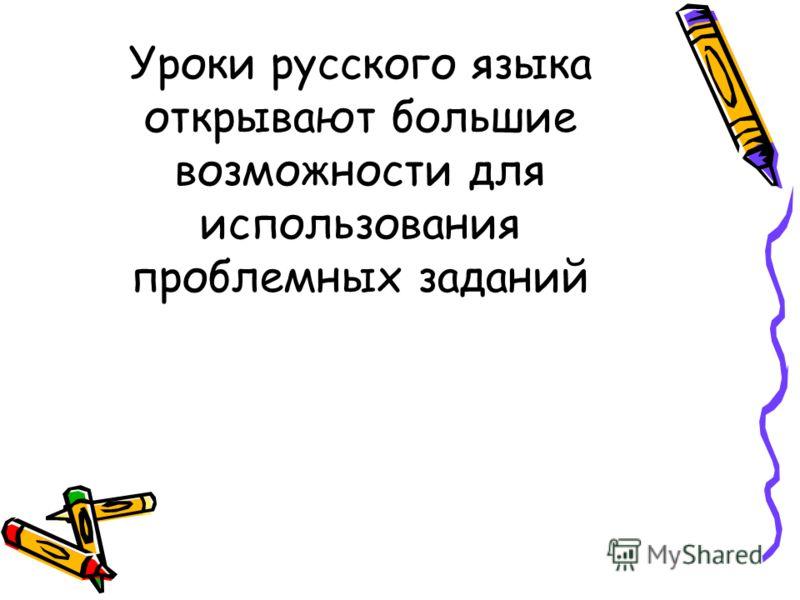 Уроки русского языка открывают большие возможности для использования проблемных заданий