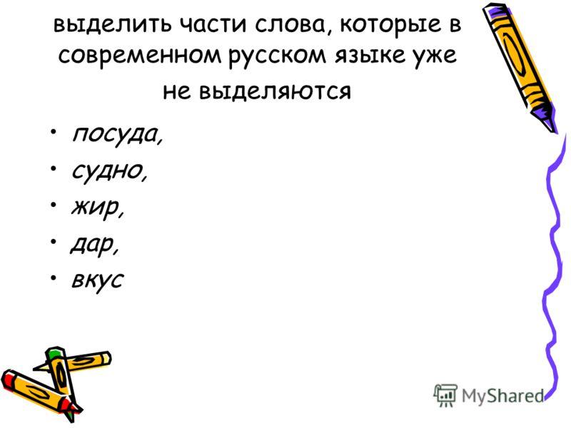 выделить части слова, которые в современном русском языке уже не выделяются посуда, судно, жир, дар, вкус