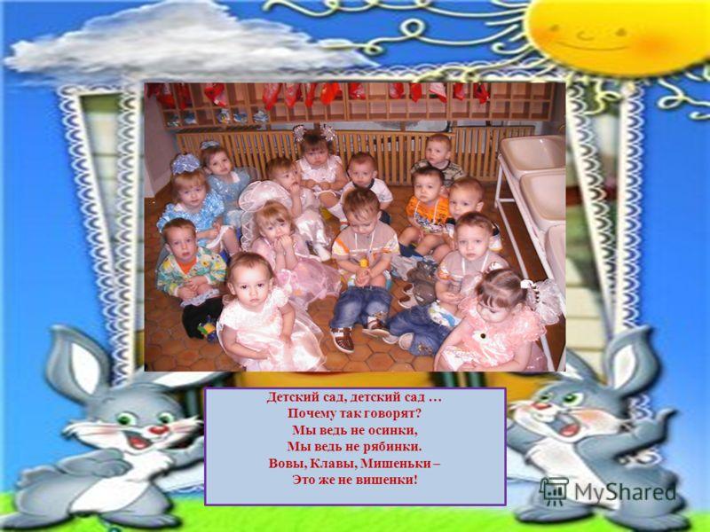 Детский сад, детский сад … Почему так говорят? Мы ведь не осинки, Мы ведь не рябинки. Вовы, Клавы, Мишеньки – Это же не вишенки!