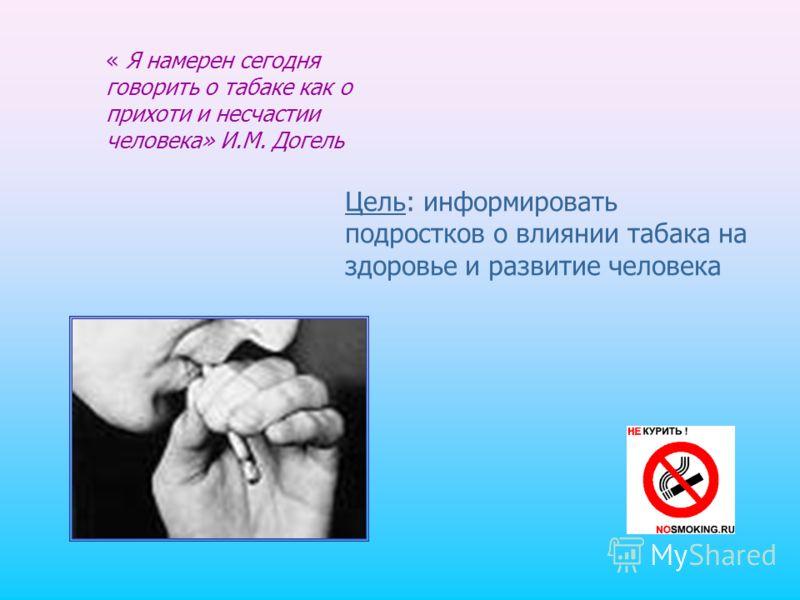 « Я намерен сегодня говорить о табаке как о прихоти и несчастии человека» И.М. Догель Цель: информировать подростков о влиянии табака на здоровье и развитие человека
