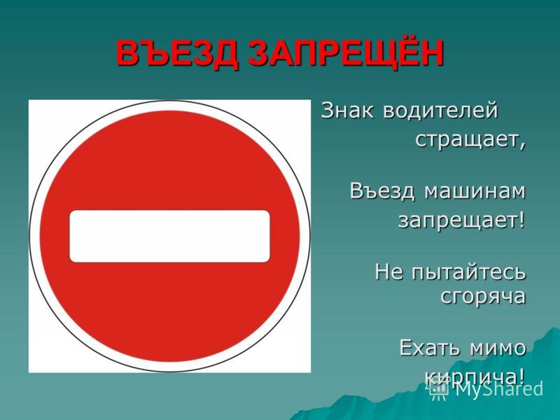 ВЪЕЗД ЗАПРЕЩЁН Знак водителей стращает, Въезд машинам запрещает! запрещает! Не пытайтесь сгоряча Ехать мимо кирпича!