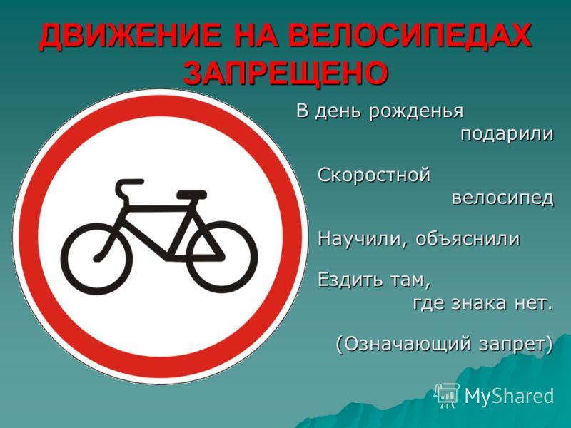 ДВИЖЕНИЕ НА ВЕЛОСИПЕДАХ ЗАПРЕЩЕНО В день рожденья подарили подарилиСкоростной велосипед велосипед Научили, объяснили Ездить там, где знака нет. (Означающий запрет) (Означающий запрет)