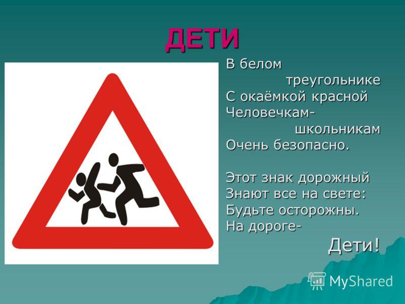ДЕТИ В белом треугольнике С окаёмкой красной Человечкам- школьникам школьникам Очень безопасно. Этот знак дорожный Знают все на свете: Будьте осторожны. На дороге- Дети! Дети!