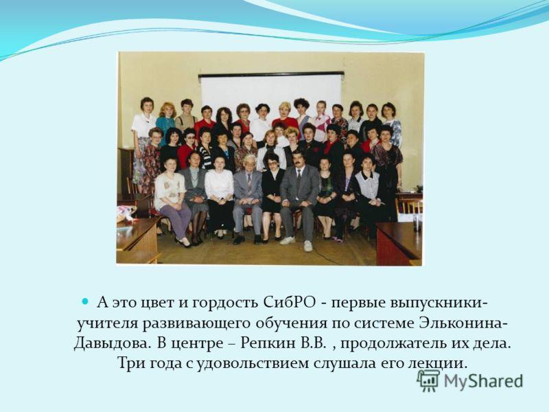 А это цвет и гордость СибРО - первые выпускники- учителя развивающего обучения по системе Эльконина- Давыдова. В центре – Репкин В.В., продолжатель их дела. Три года с удовольствием слушала его лекции.