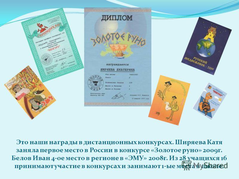 Это наши награды в дистанционных конкурсах. Ширяева Катя заняла первое место в России в конкурсе «Золотое руно» 2009г. Белов Иван 4-ое место в регионе в «ЭМУ» 2008г. Из 28 учащихся 16 принимают участие в конкурсах и занимают 1-ые места в школе.