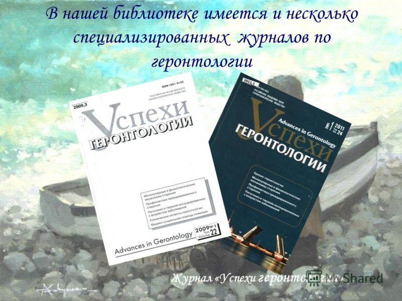 В нашей библиотеке имеется и несколько специализированных журналов по геронтологии Журнал «Успехи геронтологии »