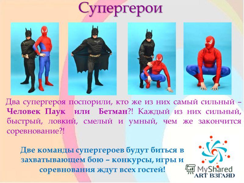 Супергерои Два супергероя поспорили, кто же из них самый сильный – Человек Паук или Бетман ?! Каждый из них сильный, быстрый, ловкий, смелый и умный, чем же закончится соревнование?! Две команды супергероев будут биться в захватывающем бою – конкурсы