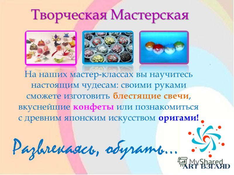 Творческая Мастерская Развлекаясь, обучать… На наших мастер-классах вы научитесь настоящим чудесам: своими руками сможете изготовить блестящие свечи, вкуснейшие конфеты или познакомиться с древним японским искусством оригами!