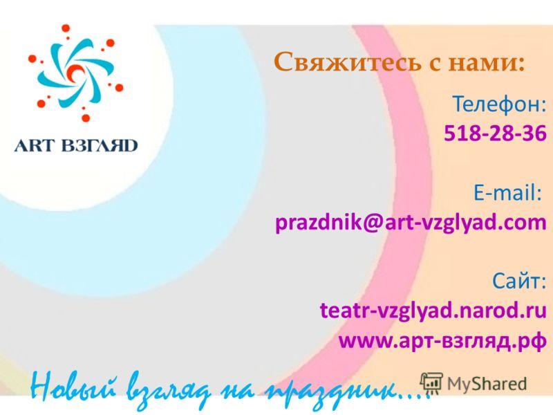Свяжитесь с нами: Телефон: 518-28-36 E-mail: prazdnik@art-vzglyad.com Сайт: teatr-vzglyad.narod.ru www.арт-взгляд.рф Новый взгляд на праздник….