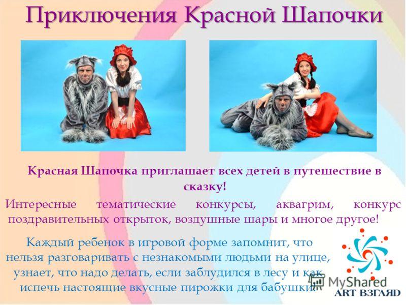Приключения Красной Шапочки Красная Шапочка приглашает всех детей в путешествие в сказку! Интересные тематические конкурсы, аквагрим, конкурс поздравительных открыток, воздушные шары и многое другое! Каждый ребенок в игровой форме запомнит, что нельз