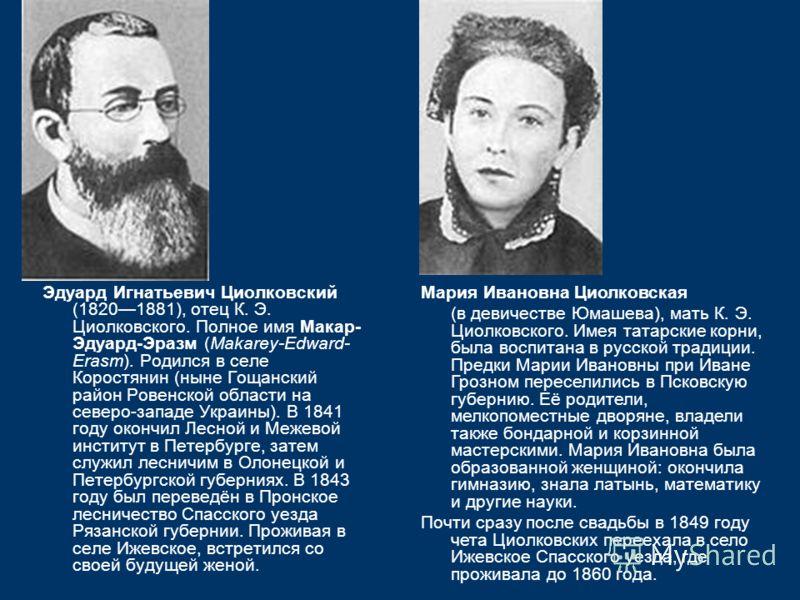 Эдуард Игнатьевич Циолковский (18201881), отец К. Э. Циолковского. Полное имя Макар- Эдуард-Эразм (Makarey-Edward- Erasm). Родился в селе Коростянин (ныне Гощанский район Ровенской области на северо-западе Украины). В 1841 году окончил Лесной и Межев