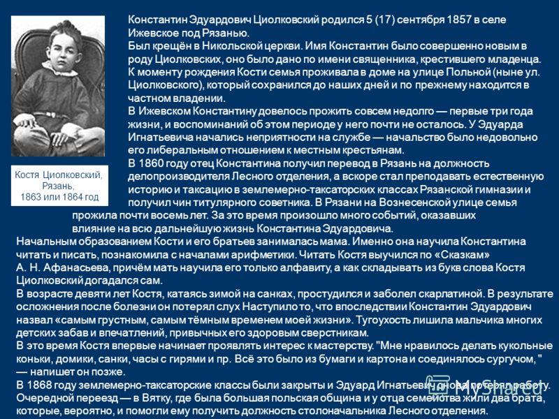 Константин Эдуардович Циолковский родился 5 (17) сентября 1857 в селе Ижевское под Рязанью. Был крещён в Никольской церкви. Имя Константин было совершенно новым в роду Циолковских, оно было дано по имени священника, крестившего младенца. К моменту ро