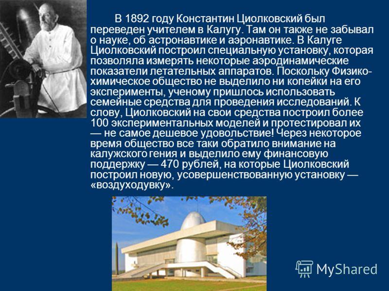 В 1892 году Константин Циолковский был переведен учителем в Калугу. Там он также не забывал о науке, об астронавтике и аэронавтике. В Калуге Циолковский построил специальную установку, которая позволяла измерять некоторые аэродинамические показатели