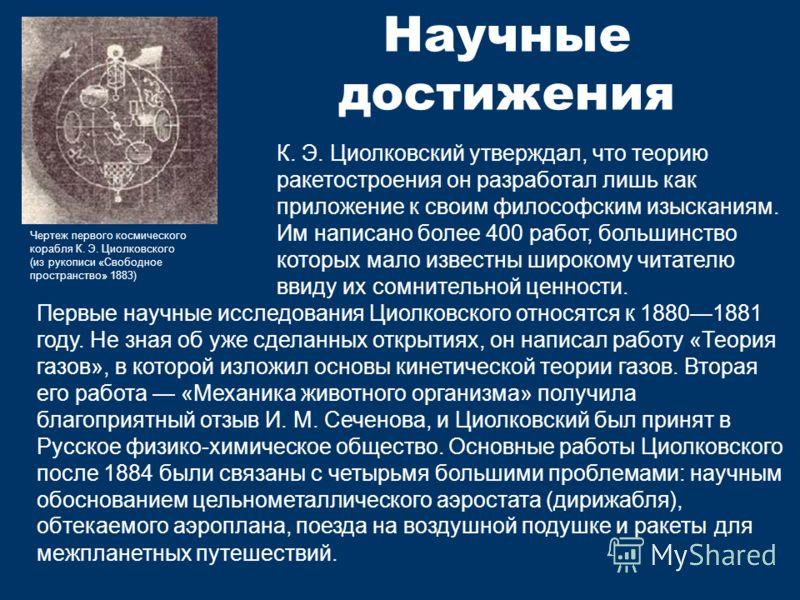 Научные достижения Чертеж первого космического корабля К. Э. Циолковского (из рукописи «Свободное пространство» 1883) К. Э. Циолковский утверждал, что теорию ракетостроения он разработал лишь как приложение к своим философским изысканиям. Им написано