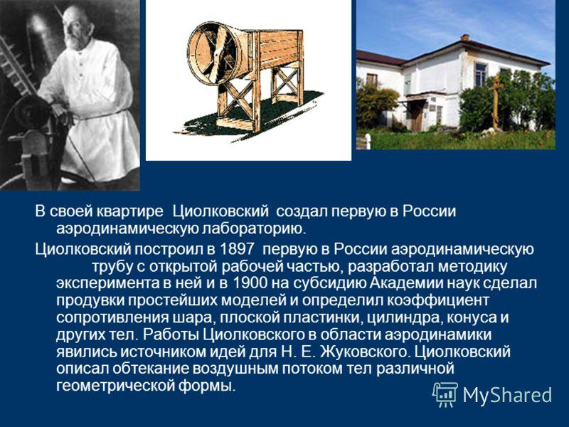 В своей квартире Циолковский создал первую в России аэродинамическую лабораторию. Циолковский построил в 1897 первую в России аэродинамическую трубу с открытой рабочей частью, разработал методику эксперимента в ней и в 1900 на субсидию Академии наук