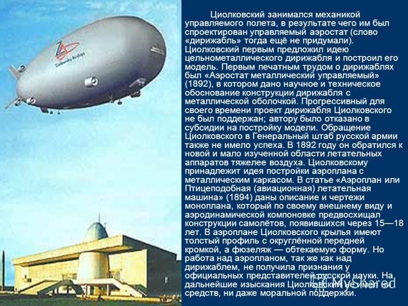 Циолковский занимался механикой управляемого полета, в результате чего им был спроектирован управляемый аэростат (слово «дирижабль» тогда ещё не придумали). Циолковский первым предложил идею цельнометаллического дирижабля и построил его модель. Первы