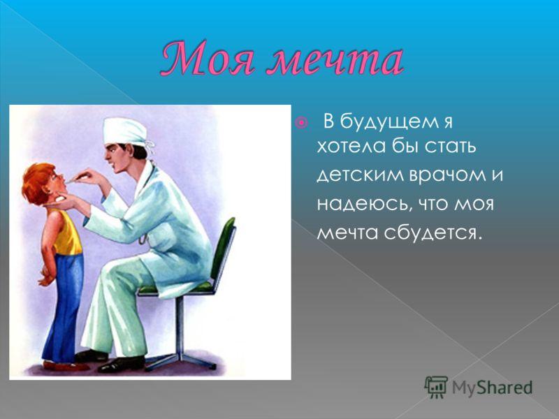 В будущем я хотела бы стать детским врачом и надеюсь, что моя мечта сбудется.