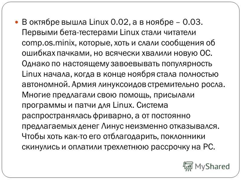 В октябре вышла Linux 0.02, а в ноябре – 0.03. Первыми бета-тестерами Linux стали читатели comp.os.minix, которые, хоть и слали сообщения об ошибках пачками, но всячески хвалили новую ОС. Однако по настоящему завоевывать популярность Linux начала, ко