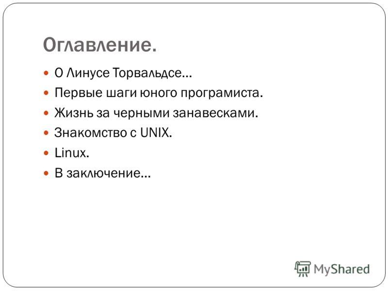 Оглавление. О Линусе Торвальдсе… Первые шаги юного програмиста. Жизнь за черными занавесками. Знакомство с UNIX. Linux. В заключение…